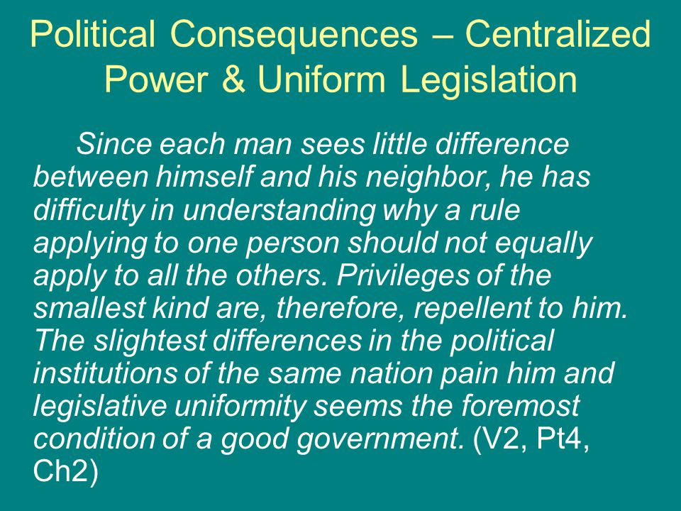 Political Consequences – Centralized Power & Uniform Legislation Since each man sees little difference between himself and his neighbor, he has difficulty in understanding why a rule applying to one person should not equally apply to all the others.