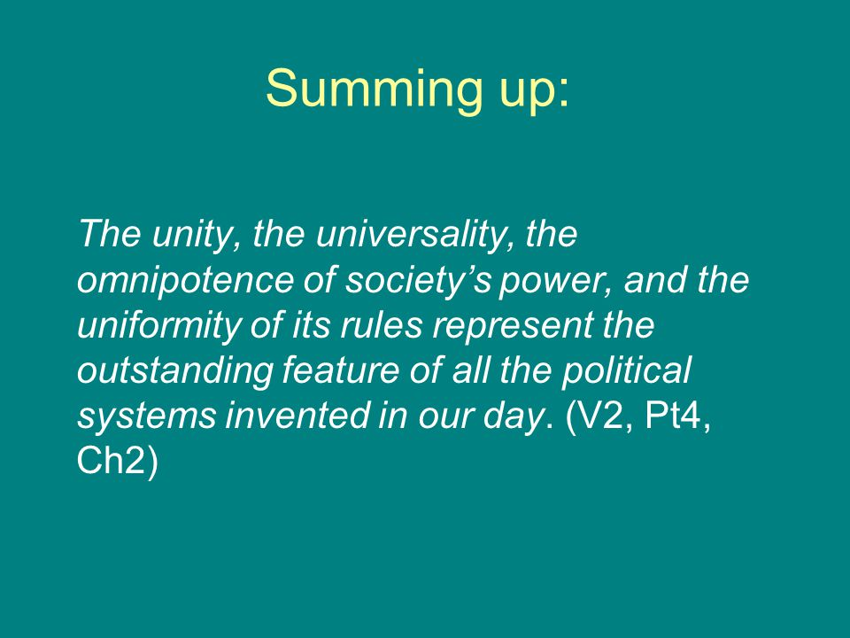 Summing up: The unity, the universality, the omnipotence of society's power, and the uniformity of its rules represent the outstanding feature of all