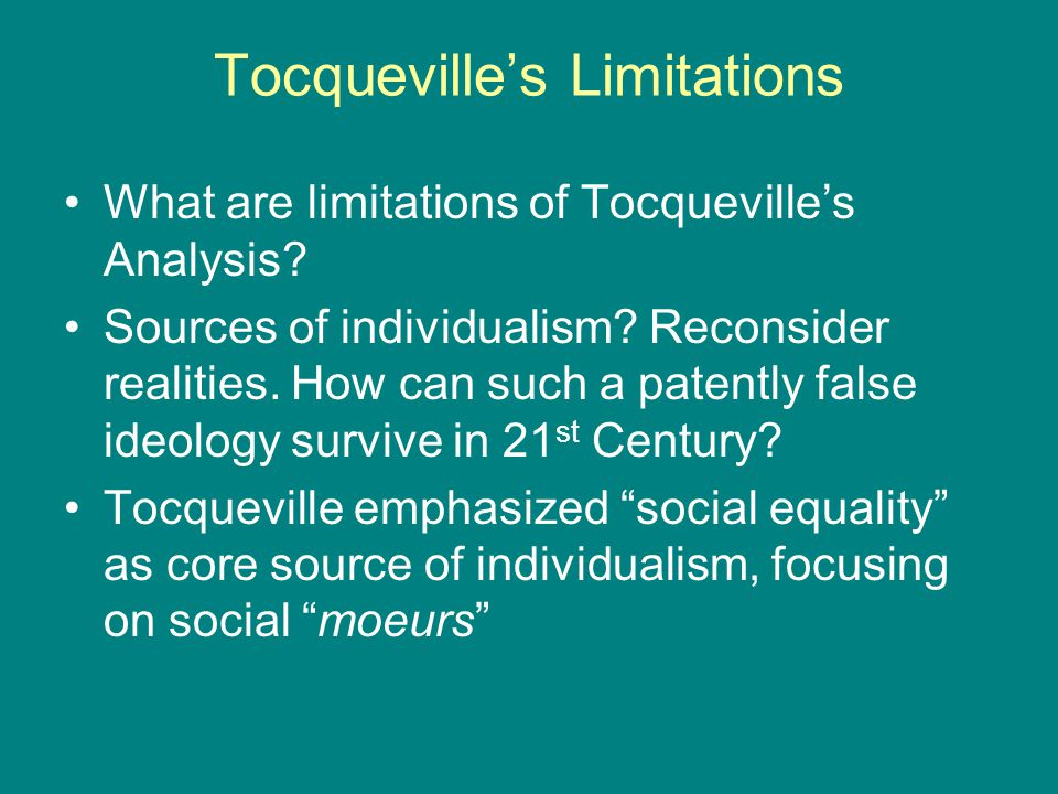 Tocqueville's Limitations What are limitations of Tocqueville's Analysis? Sources of individualism? Reconsider realities. How can such a patently fals