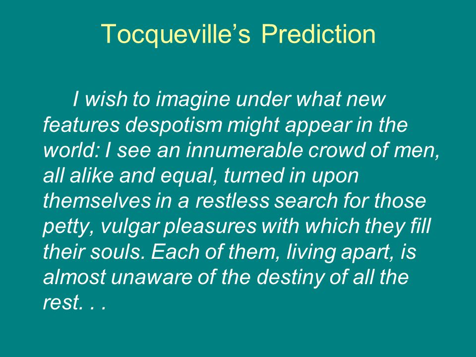 Tocqueville's Prediction I wish to imagine under what new features despotism might appear in the world: I see an innumerable crowd of men, all alike and equal, turned in upon themselves in a restless search for those petty, vulgar pleasures with which they fill their souls.