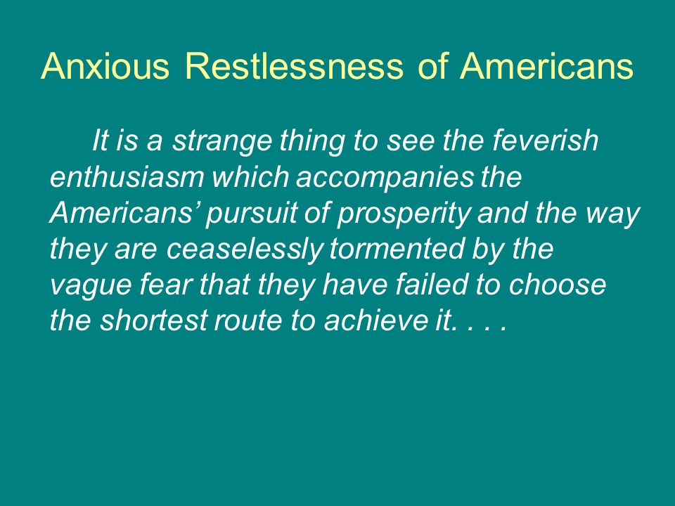 Anxious Restlessness of Americans It is a strange thing to see the feverish enthusiasm which accompanies the Americans' pursuit of prosperity and the way they are ceaselessly tormented by the vague fear that they have failed to choose the shortest route to achieve it....