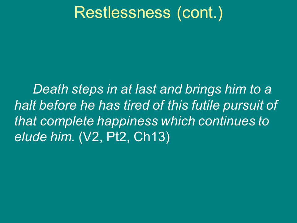 Restlessness (cont.) Death steps in at last and brings him to a halt before he has tired of this futile pursuit of that complete happiness which continues to elude him.
