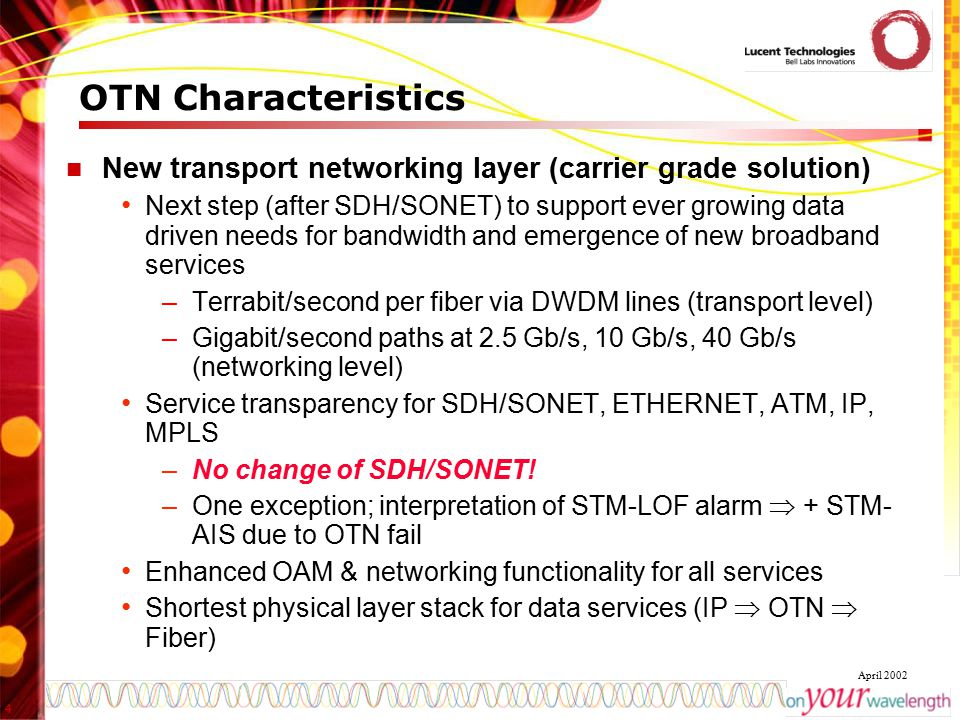 4 April 2002 OTN Characteristics New transport networking layer (carrier grade solution) Next step (after SDH/SONET) to support ever growing data driv
