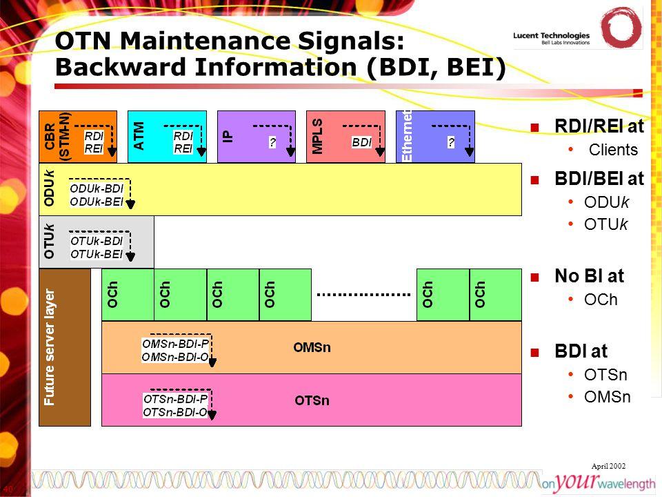 40 April 2002 OTN Maintenance Signals: Backward Information (BDI, BEI) RDI/REI at Clients BDI/BEI at ODUk OTUk No BI at OCh BDI at OTSn OMSn