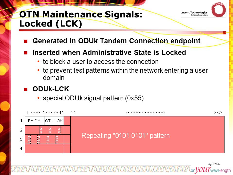 42 April 2002 OTN Maintenance Signals: Locked (LCK) Generated in ODUk Tandem Connection endpoint Inserted when Administrative State is Locked to block