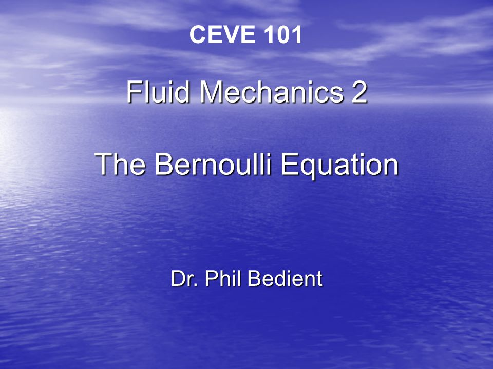 Fluid Mechanics 2 The Bernoulli Equation Dr. Phil Bedient CEVE 101