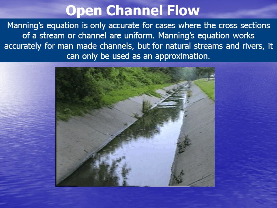 Open Channel Flow Manning's equation is only accurate for cases where the cross sections of a stream or channel are uniform. Manning's equation works