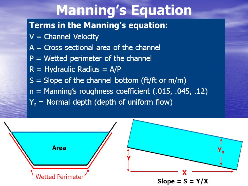 Manning's Equation Terms in the Manning's equation: V = Channel Velocity A = Cross sectional area of the channel P = Wetted perimeter of the channel R