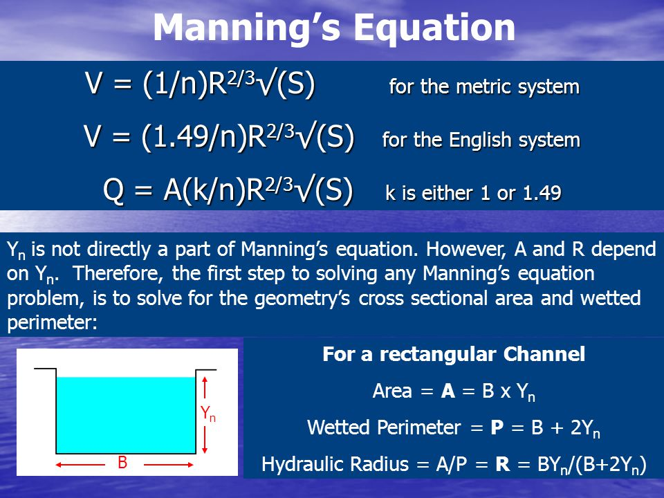 Manning's Equation V = (1/n)R 2/3 √(S) for the metric system V = (1.49/n)R 2/3 √(S) for the English system Q = A(k/n)R 2/3 √(S) k is either 1 or 1.49