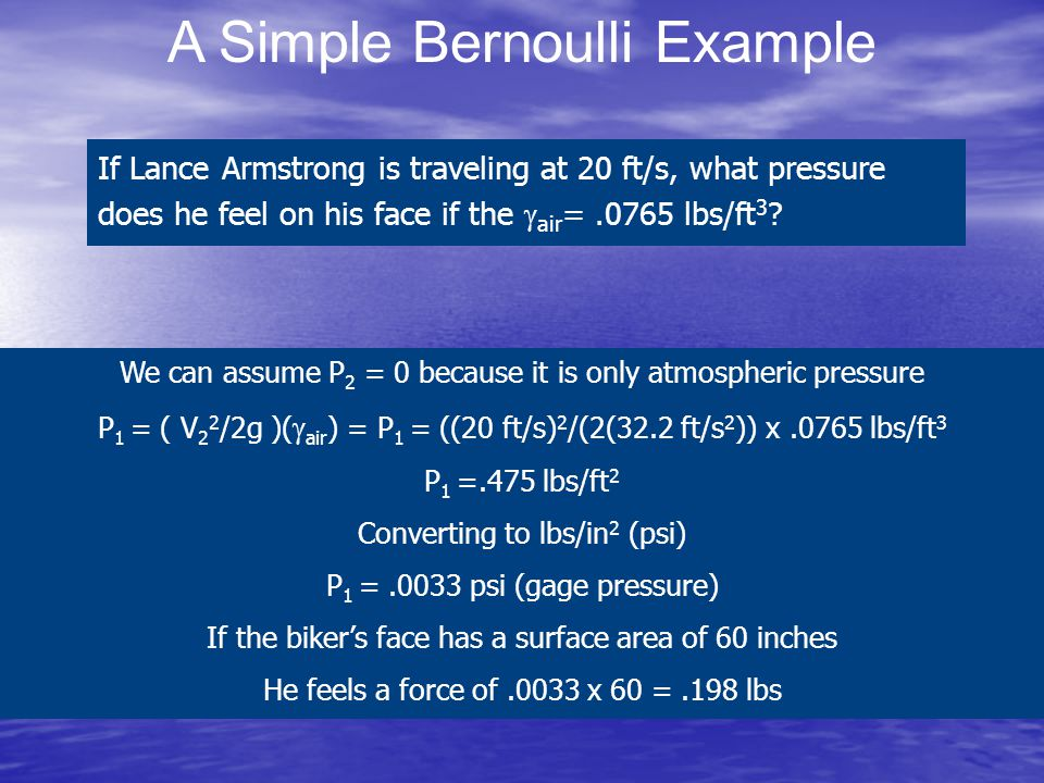 A Simple Bernoulli Example If Lance Armstrong is traveling at 20 ft/s, what pressure does he feel on his face if the  air =.0765 lbs/ft 3 ? We can as