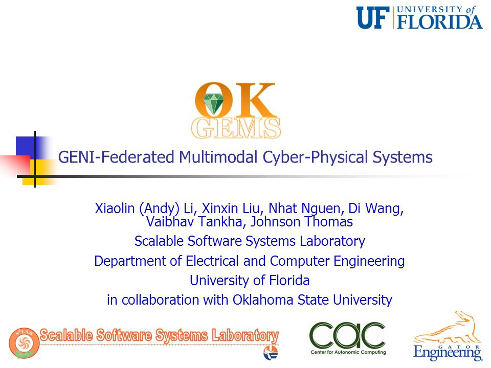 GENI-Federated Multimodal Cyber-Physical Systems Xiaolin (Andy) Li, Xinxin Liu, Nhat Nguen, Di Wang, Vaibhav Tankha, Johnson Thomas Scalable Software Systems Laboratory Department of Electrical and Computer Engineering University of Florida in collaboration with Oklahoma State University