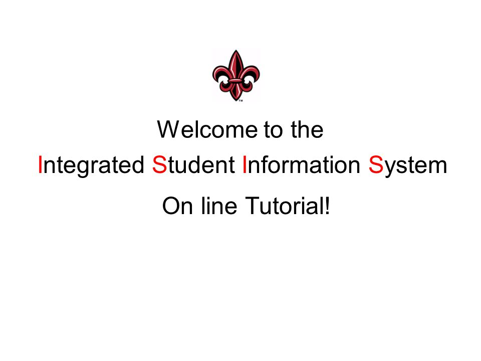 Welcome to the Integrated Student Information System On line Tutorial!