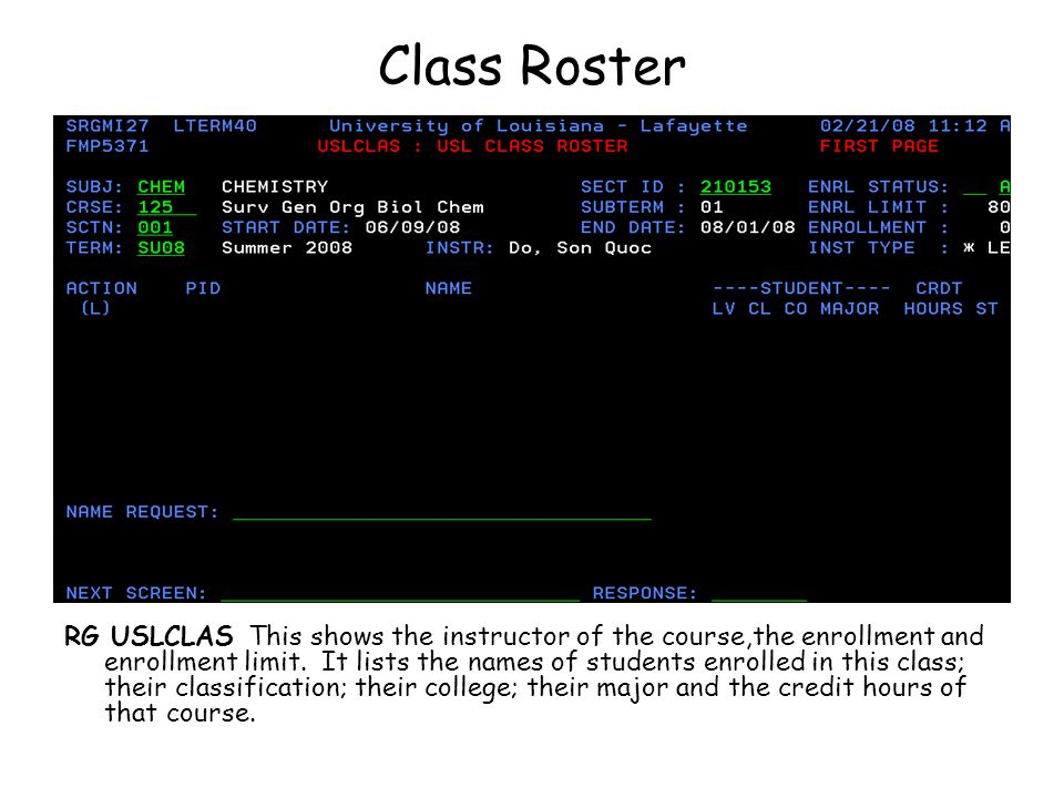 Class Roster RG USLCLAS This shows the instructor of the course,the enrollment and enrollment limit. It lists the names of students enrolled in this c