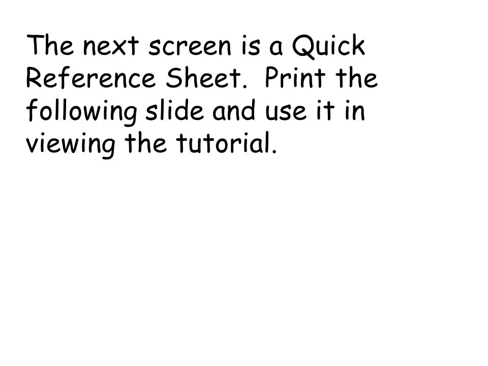 The next screen is a Quick Reference Sheet. Print the following slide and use it in viewing the tutorial.
