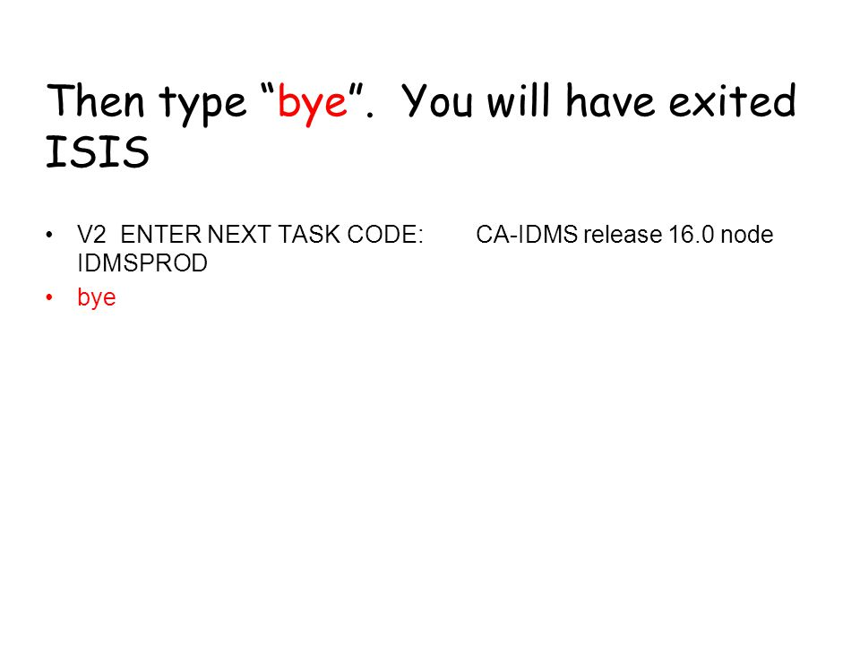 "Then type ""bye"". You will have exited ISIS V2 ENTER NEXT TASK CODE: CA-IDMS release 16.0 node IDMSPROD bye"