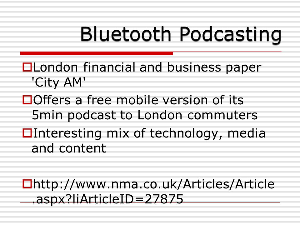  London financial and business paper City AM  Offers a free mobile version of its 5min podcast to London commuters  Interesting mix of technology, media and content  http://www.nma.co.uk/Articles/Article.aspx liArticleID=27875