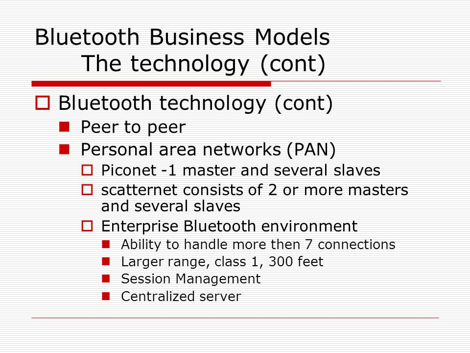 Bluetooth Business Models The technology (cont)  Bluetooth technology (cont) Peer to peer Personal area networks (PAN)  Piconet -1 master and several slaves  scatternet consists of 2 or more masters and several slaves  Enterprise Bluetooth environment Ability to handle more then 7 connections Larger range, class 1, 300 feet Session Management Centralized server