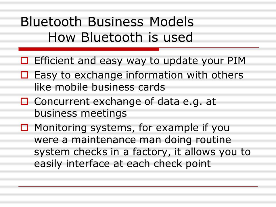 Bluetooth Business Models How Bluetooth is used  Efficient and easy way to update your PIM  Easy to exchange information with others like mobile business cards  Concurrent exchange of data e.g.