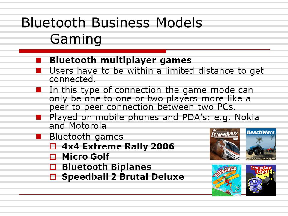 Bluetooth Business Models Gaming Bluetooth multiplayer games Users have to be within a limited distance to get connected.