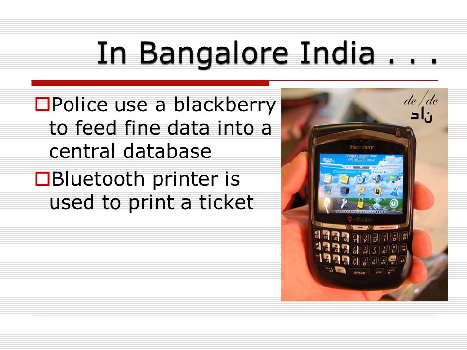  Police use a blackberry to feed fine data into a central database  Bluetooth printer is used to print a ticket