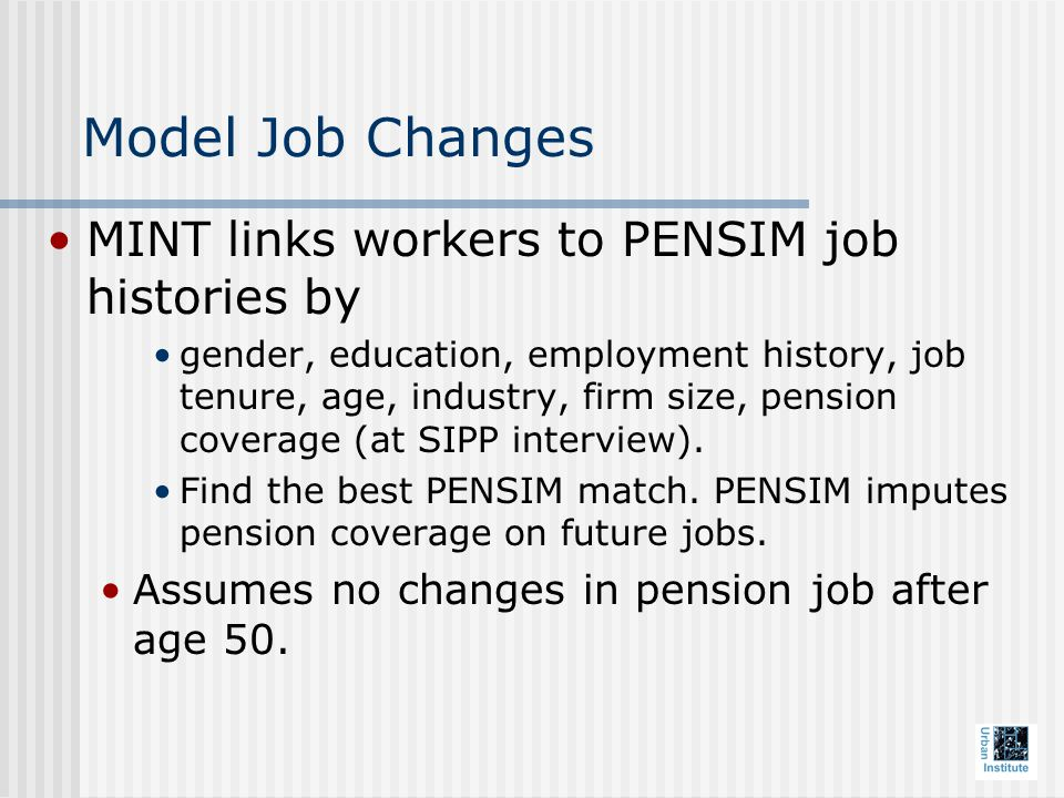 Model Job Changes MINT links workers to PENSIM job histories by gender, education, employment history, job tenure, age, industry, firm size, pension coverage (at SIPP interview).