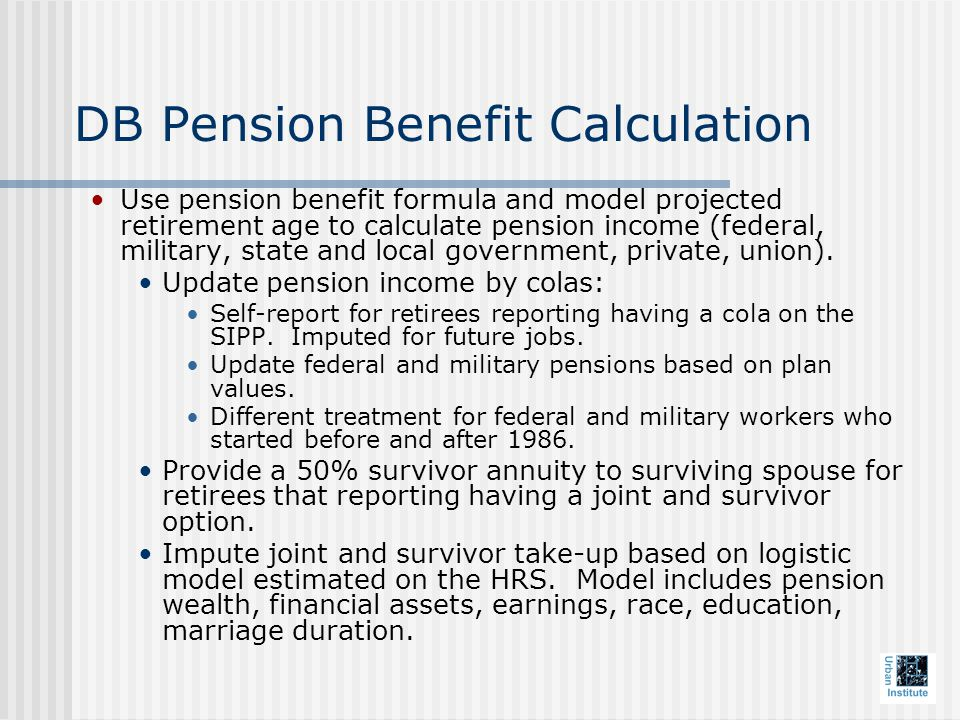DB Pension Benefit Calculation Use pension benefit formula and model projected retirement age to calculate pension income (federal, military, state and local government, private, union).