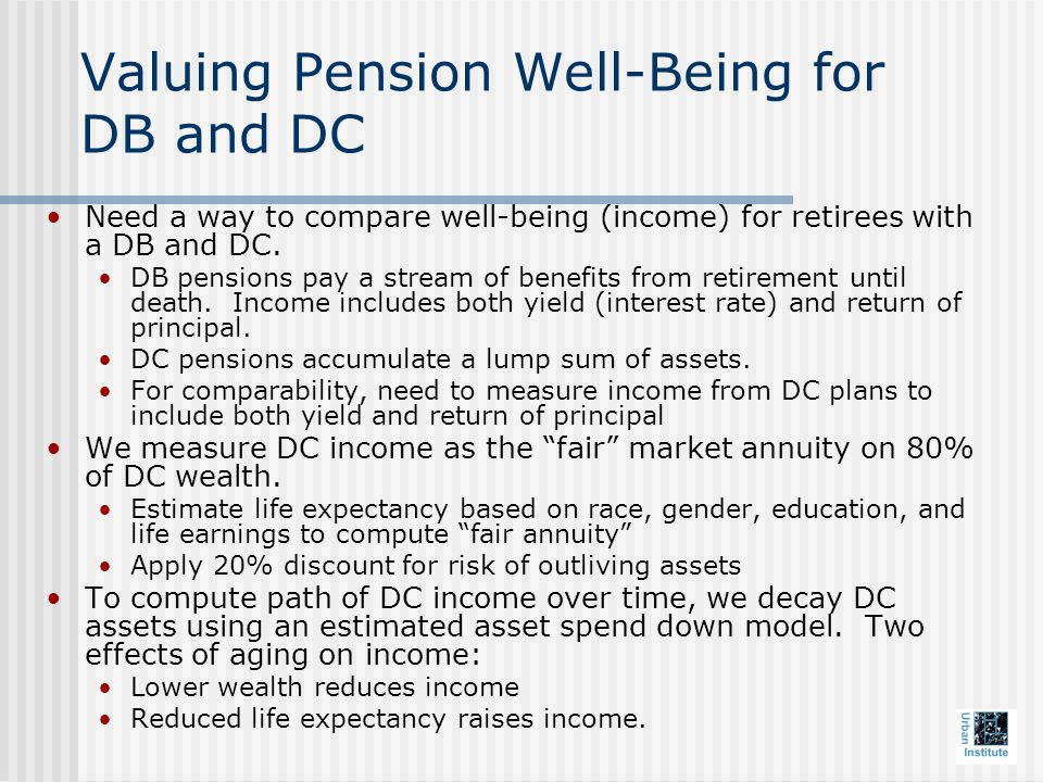 Valuing Pension Well-Being for DB and DC Need a way to compare well-being (income) for retirees with a DB and DC.
