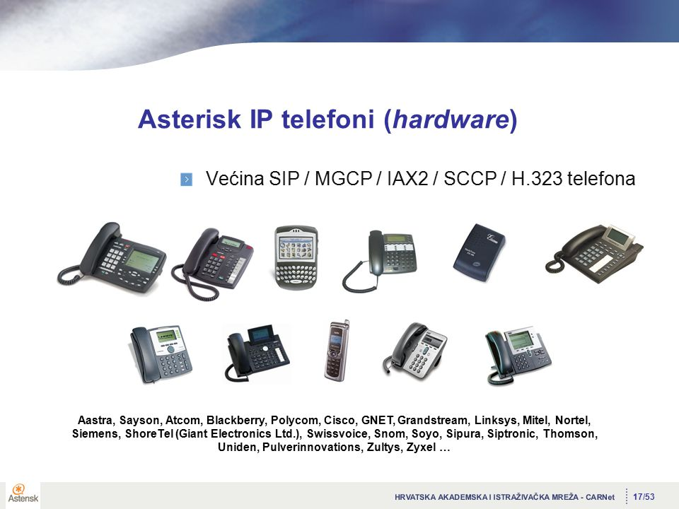 17/53 Asterisk IP telefoni (hardware) Većina SIP / MGCP / IAX2 / SCCP / H.323 telefona Aastra, Sayson, Atcom, Blackberry, Polycom, Cisco, GNET, Grandstream, Linksys, Mitel, Nortel, Siemens, ShoreTel (Giant Electronics Ltd.), Swissvoice, Snom, Soyo, Sipura, Siptronic, Thomson, Uniden, Pulverinnovations, Zultys, Zyxel …