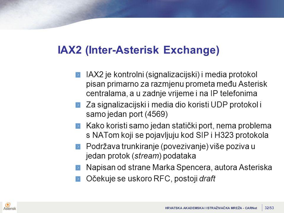 32/53 IAX2 (Inter-Asterisk Exchange) IAX2 je kontrolni (signalizacijski) i media protokol pisan primarno za razmjenu prometa među Asterisk centralama, a u zadnje vrijeme i na IP telefonima Za signalizacijski i media dio koristi UDP protokol i samo jedan port (4569) Kako koristi samo jedan statički port, nema problema s NATom koji se pojavljuju kod SIP i H323 protokola Podržava trunkiranje (povezivanje) više poziva u jedan protok (stream) podataka Napisan od strane Marka Spencera, autora Asteriska Očekuje se uskoro RFC, postoji draft