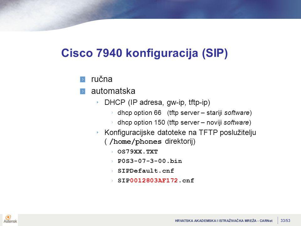 33/53 Cisco 7940 konfiguracija (SIP) ručna automatska DHCP (IP adresa, gw-ip, tftp-ip) dhcp option 66 (tftp server – stariji software) dhcp option 150 (tftp server – noviji software) Konfiguracijske datoteke na TFTP poslužitelju ( /home/phones direktorij) OS79XX.TXT P0S3-07-3-00.bin SIPDefault.cnf SIP0012803AF172.cnf