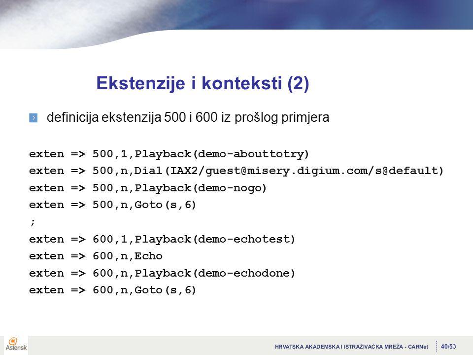 40/53 Ekstenzije i konteksti (2) definicija ekstenzija 500 i 600 iz prošlog primjera exten => 500,1,Playback(demo-abouttotry) exten => 500,n,Dial(IAX2/guest@misery.digium.com/s@default) exten => 500,n,Playback(demo-nogo) exten => 500,n,Goto(s,6) ; exten => 600,1,Playback(demo-echotest) exten => 600,n,Echo exten => 600,n,Playback(demo-echodone) exten => 600,n,Goto(s,6)