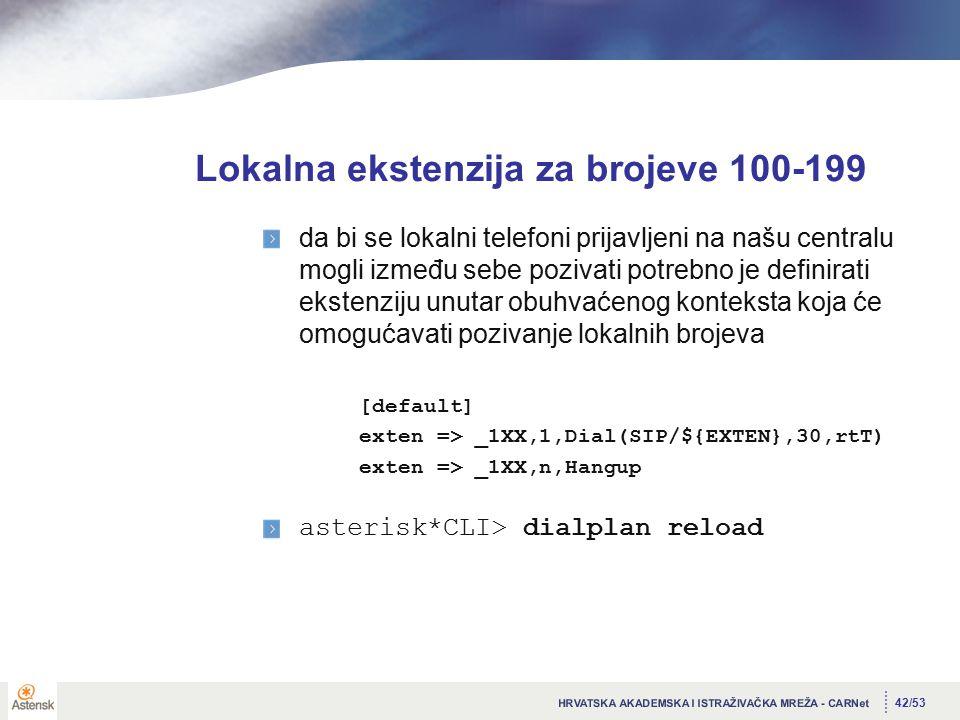 42/53 Lokalna ekstenzija za brojeve 100-199 da bi se lokalni telefoni prijavljeni na našu centralu mogli između sebe pozivati potrebno je definirati ekstenziju unutar obuhvaćenog konteksta koja će omogućavati pozivanje lokalnih brojeva [default] exten => _1XX,1,Dial(SIP/${EXTEN},30,rtT) exten => _1XX,n,Hangup asterisk*CLI> dialplan reload
