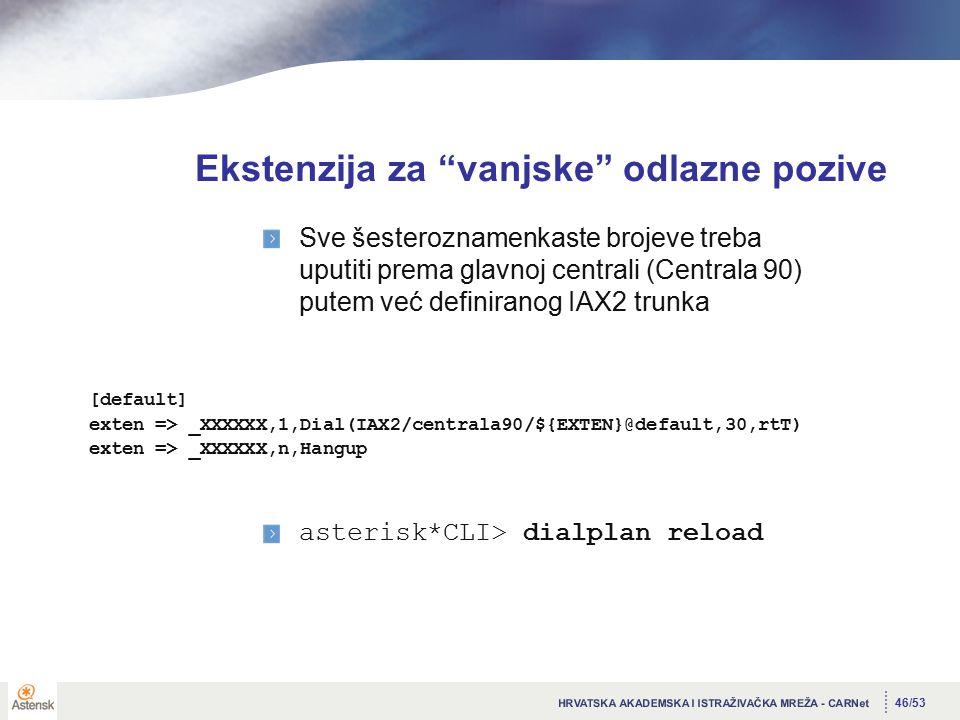 46/53 Ekstenzija za vanjske odlazne pozive [default] exten => _XXXXXX,1,Dial(IAX2/centrala90/${EXTEN}@default,30,rtT) exten => _XXXXXX,n,Hangup Sve šesteroznamenkaste brojeve treba uputiti prema glavnoj centrali (Centrala 90) putem već definiranog IAX2 trunka asterisk*CLI> dialplan reload