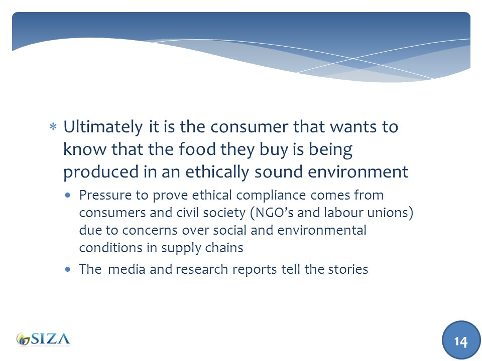  Ultimately it is the consumer that wants to know that the food they buy is being produced in an ethically sound environment  Pressure to prove ethical compliance comes from consumers and civil society (NGO's and labour unions) due to concerns over social and environmental conditions in supply chains  The media and research reports tell the stories 14