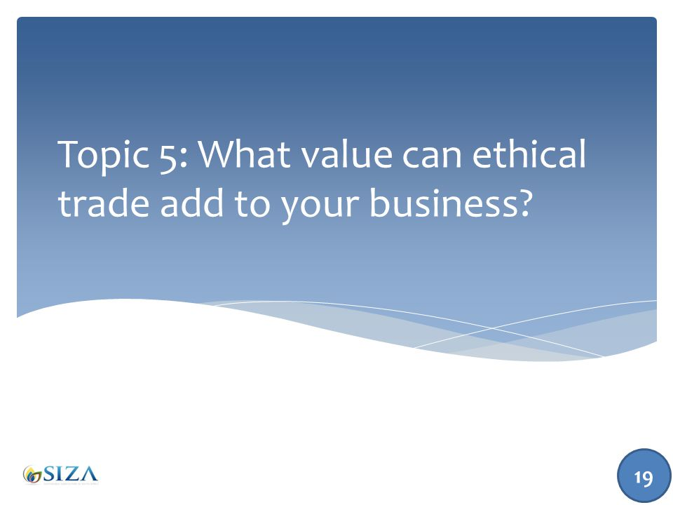 Topic 5: What value can ethical trade add to your business? 19