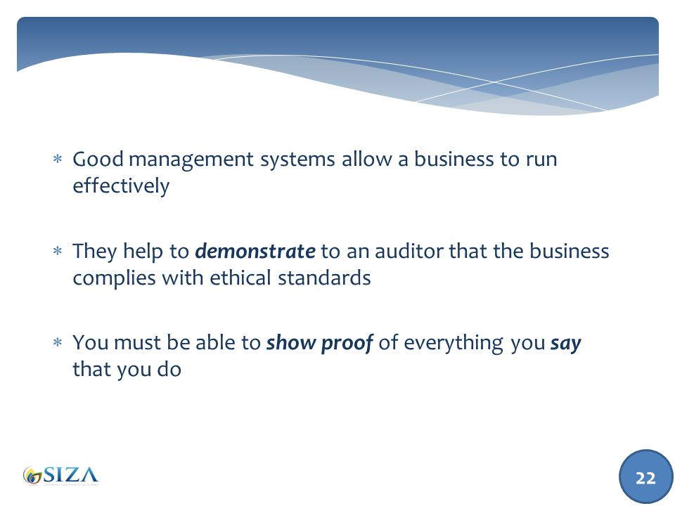  Good management systems allow a business to run effectively  They help to demonstrate to an auditor that the business complies with ethical standards  You must be able to show proof of everything you say that you do 22