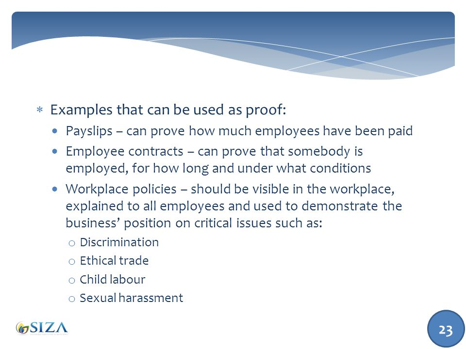  Examples that can be used as proof:  Payslips – can prove how much employees have been paid  Employee contracts – can prove that somebody is employed, for how long and under what conditions  Workplace policies – should be visible in the workplace, explained to all employees and used to demonstrate the business' position on critical issues such as: o Discrimination o Ethical trade o Child labour o Sexual harassment 23