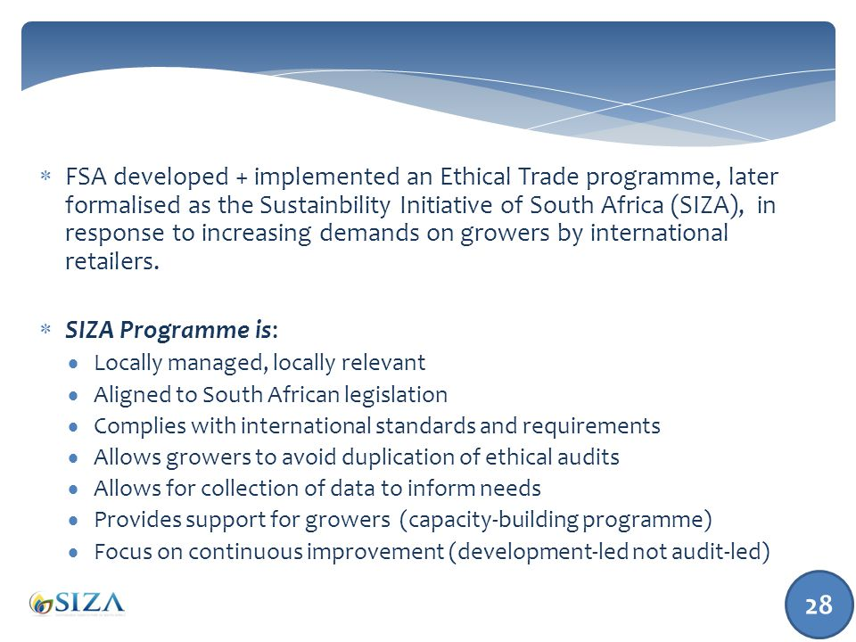 28  FSA developed + implemented an Ethical Trade programme, later formalised as the Sustainbility Initiative of South Africa (SIZA), in response to increasing demands on growers by international retailers.
