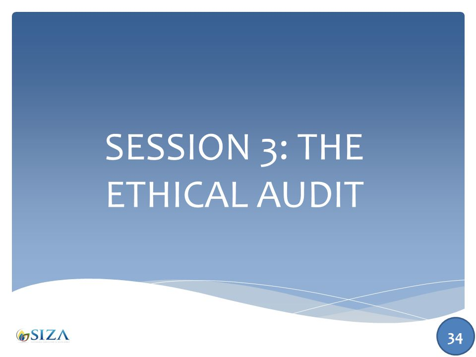 SESSION 3: THE ETHICAL AUDIT 34