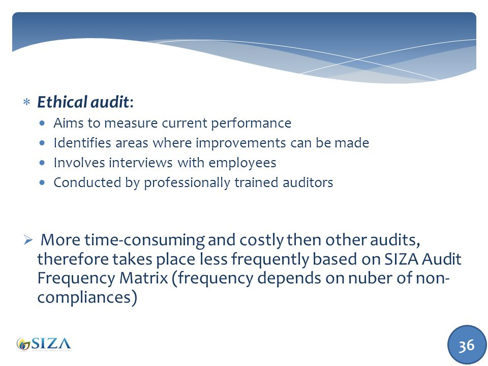 36  Ethical audit:  Aims to measure current performance  Identifies areas where improvements can be made  Involves interviews with employees  Conducted by professionally trained auditors  More time-consuming and costly then other audits, therefore takes place less frequently based on SIZA Audit Frequency Matrix (frequency depends on nuber of non- compliances)