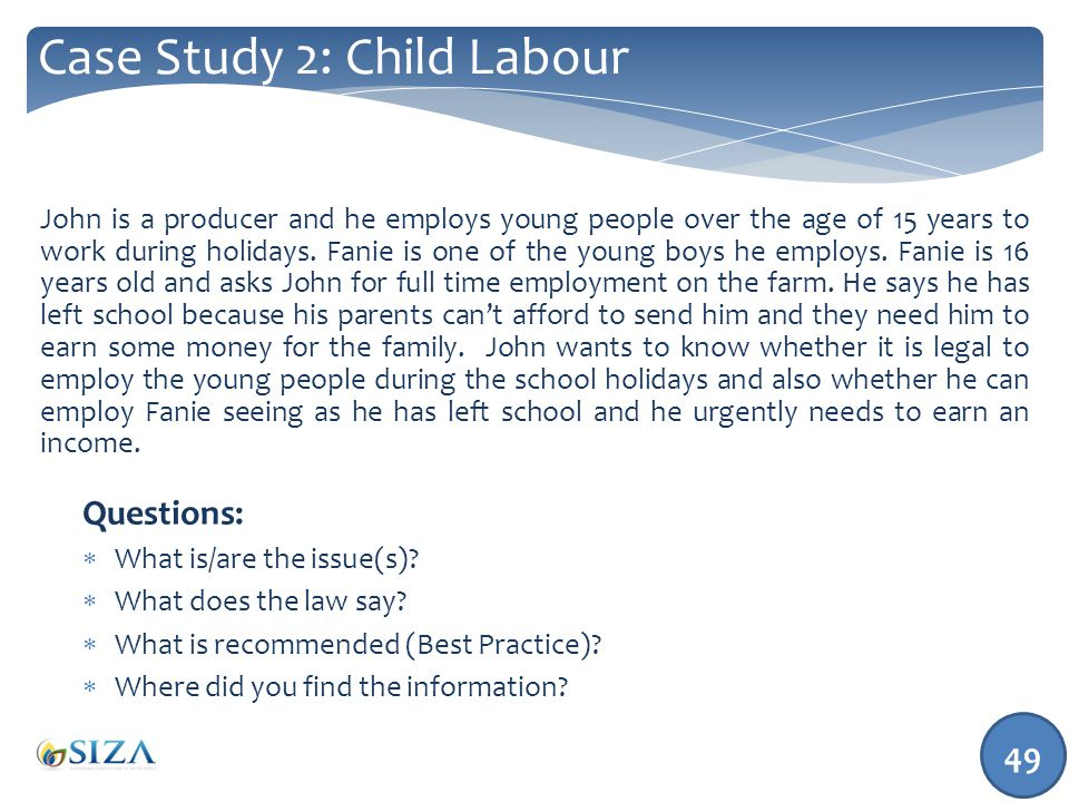49 Case Study 2: Child Labour John is a producer and he employs young people over the age of 15 years to work during holidays.