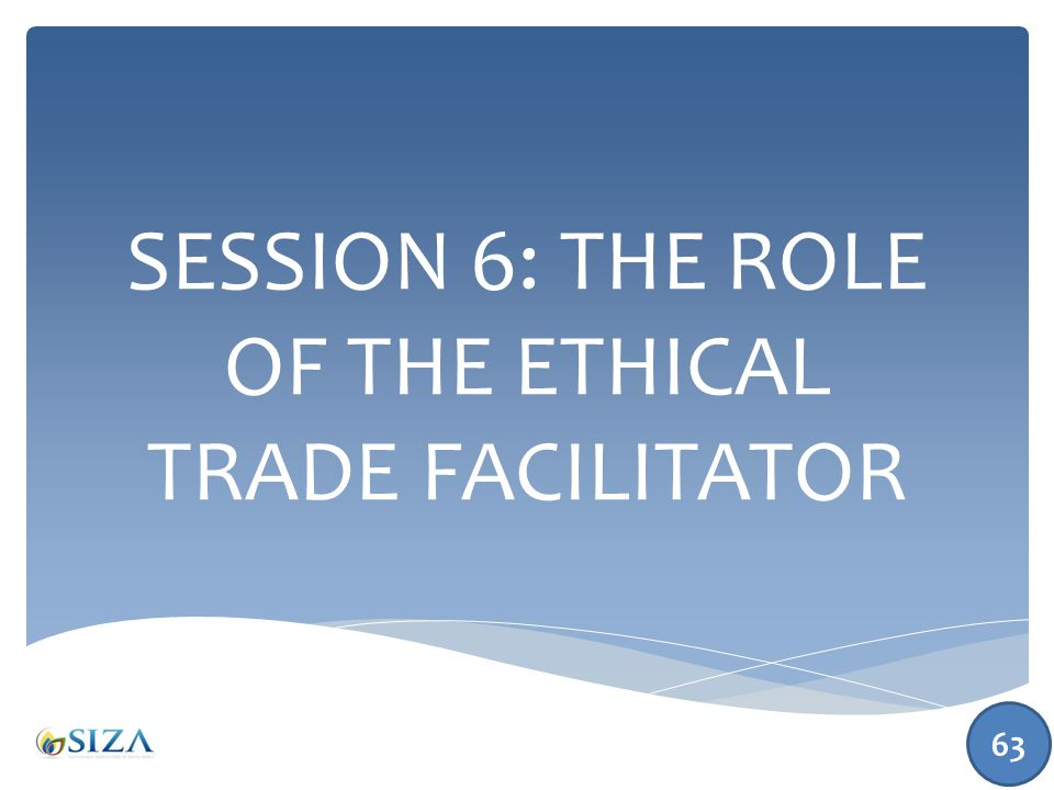 SESSION 6: THE ROLE OF THE ETHICAL TRADE FACILITATOR 63