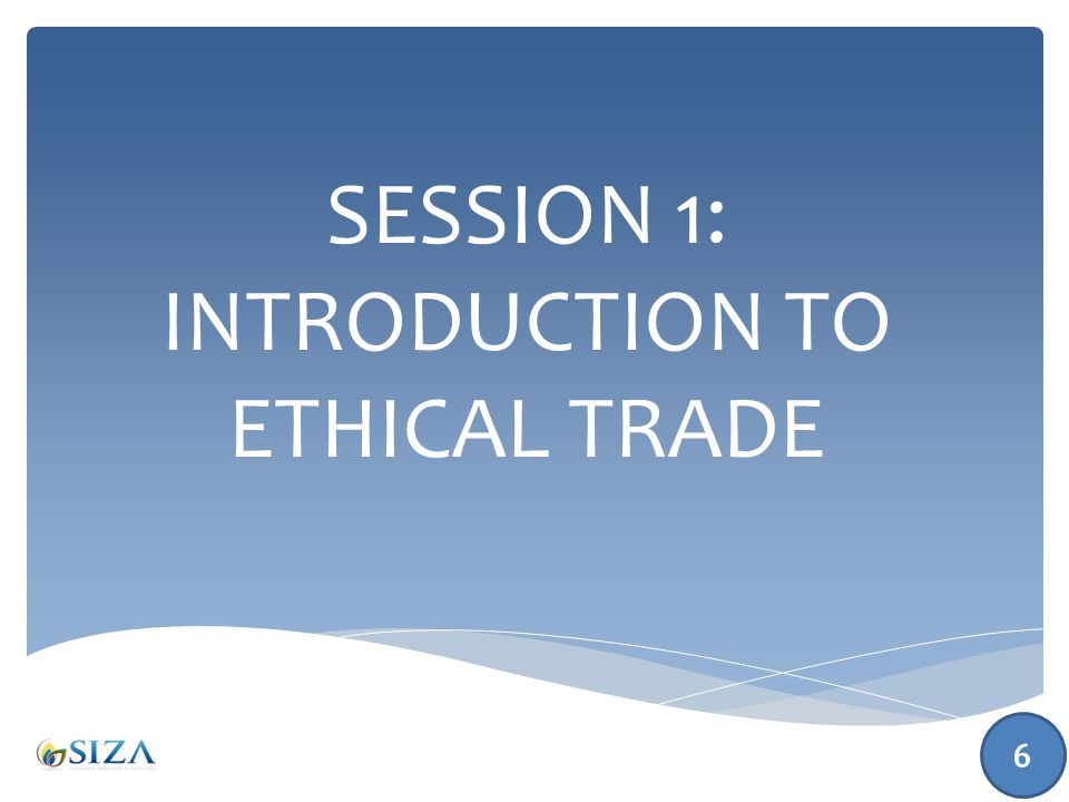 SESSION 1: INTRODUCTION TO ETHICAL TRADE 6