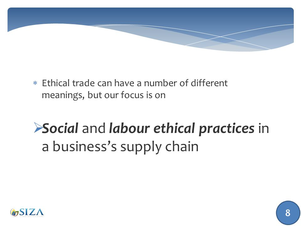  Ethical trade provides assurance to consumers that all the members of the supply chain comply with international standards  Supplier commitment is shown by adopting a code of labour practice for example, the SIZA Code of Practice that measures their compliance with minimum labour standards  The supplier must demonstrate that he or she is compliant by supplying evidence (for example, a payslip to prove minimum wages are paid and only legal deductions are made) 9