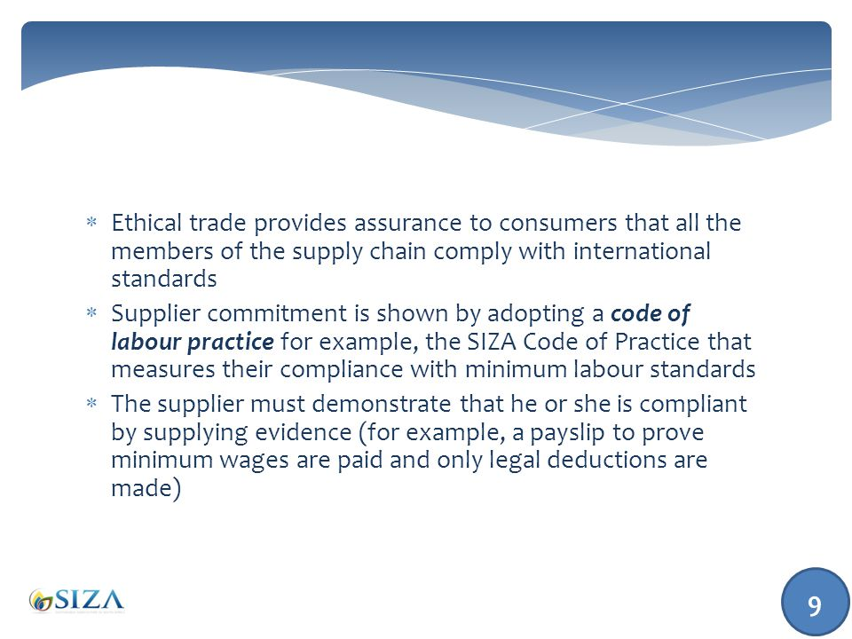  Ethical trade provides assurance to consumers that all the members of the supply chain comply with international standards  Supplier commitment is shown by adopting a code of labour practice for example, the SIZA Code of Practice that measures their compliance with minimum labour standards  The supplier must demonstrate that he or she is compliant by supplying evidence (for example, a payslip to prove minimum wages are paid and only legal deductions are made) 9