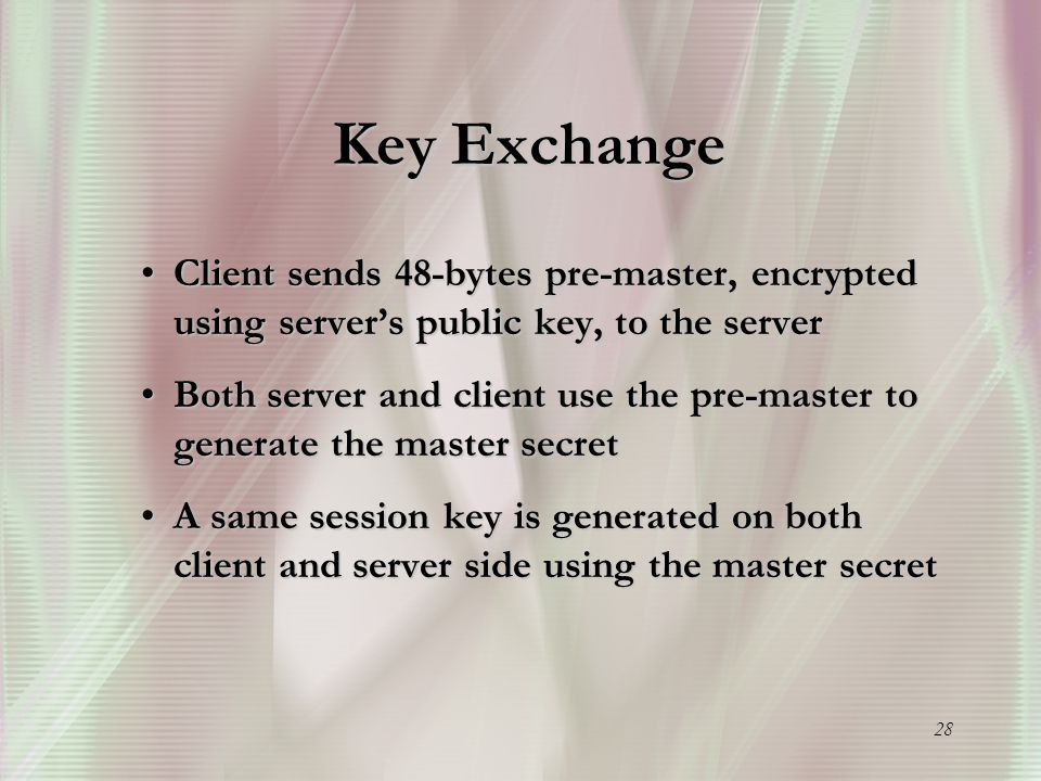 28 Key Exchange Client sends 48-bytes pre-master, encrypted using server's public key, to the serverClient sends 48-bytes pre-master, encrypted using server's public key, to the server Both server and client use the pre-master to generate the master secretBoth server and client use the pre-master to generate the master secret A same session key is generated on both client and server side using the master secretA same session key is generated on both client and server side using the master secret