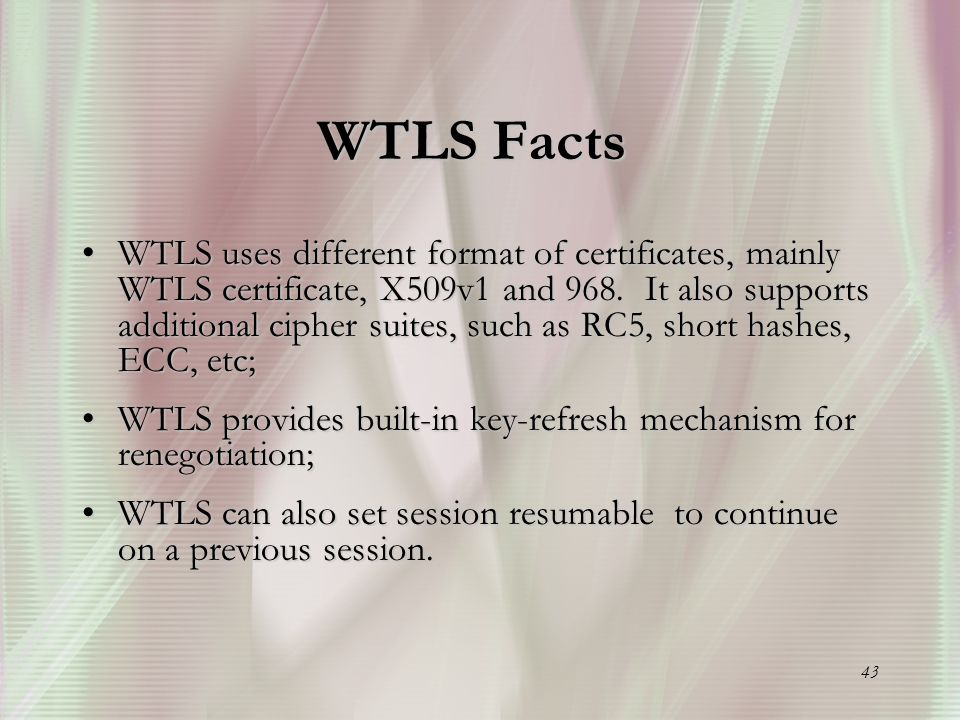 43 WTLS Facts WTLS uses different format of certificates, mainly WTLS certificate, X509v1 and 968.
