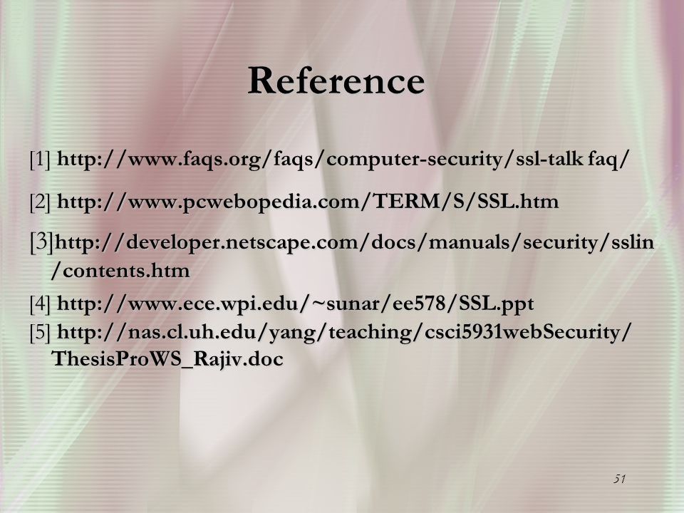51 Reference [1 [1] http://www.faqs.org/faqs/computer-security/ssl-talk faq/ [2] http://www.pcwebopedia.com/TERM/S/SSL.htm [3] http://developer.netsca