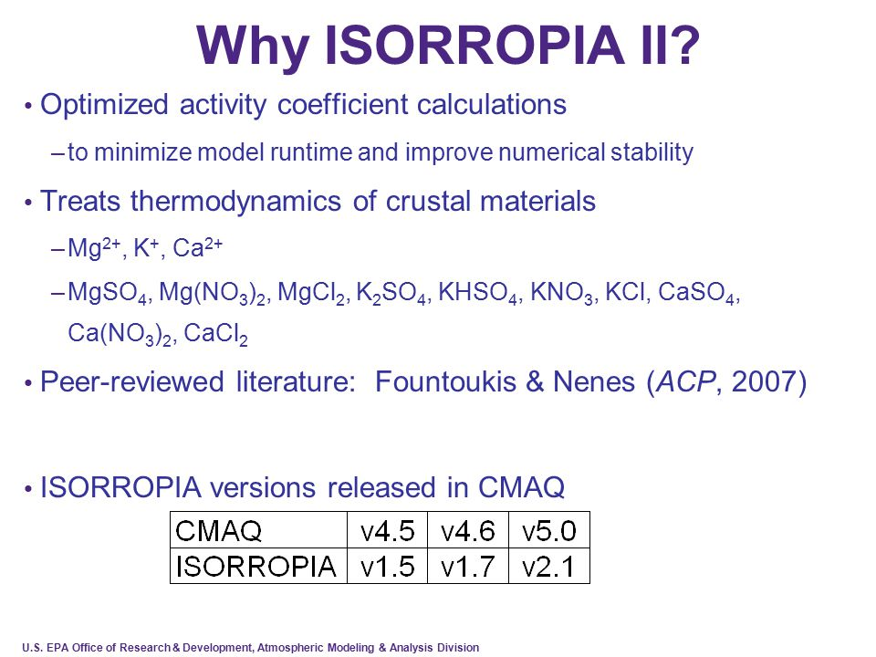 U.S. EPA Office of Research & Development, Atmospheric Modeling & Analysis Division Why ISORROPIA II? Optimized activity coefficient calculations –to