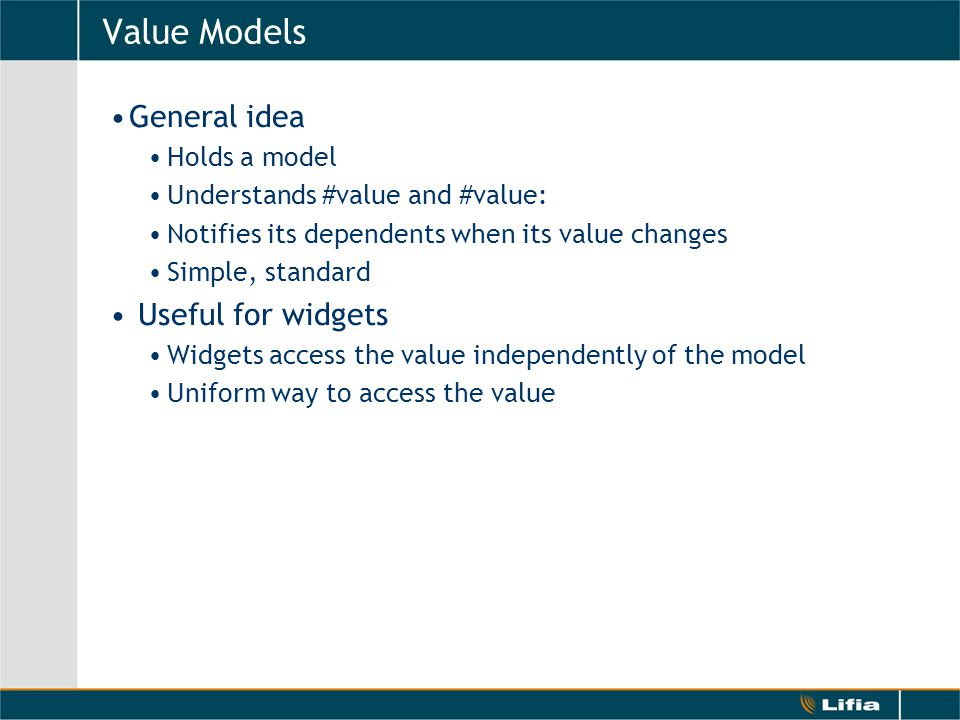 Value Models General idea Holds a model Understands #value and #value: Notifies its dependents when its value changes Simple, standard Useful for widgets Widgets access the value independently of the model Uniform way to access the value